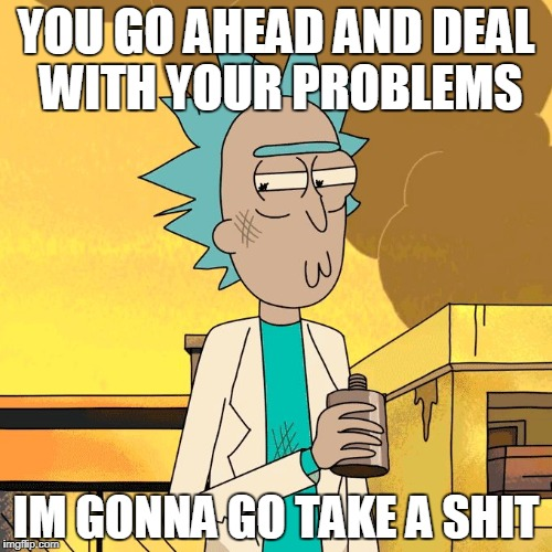 Dealing with problems | YOU GO AHEAD AND DEAL WITH YOUR PROBLEMS IM GONNA GO TAKE A SHIT | image tagged in rick and morty,rick,problems | made w/ Imgflip meme maker