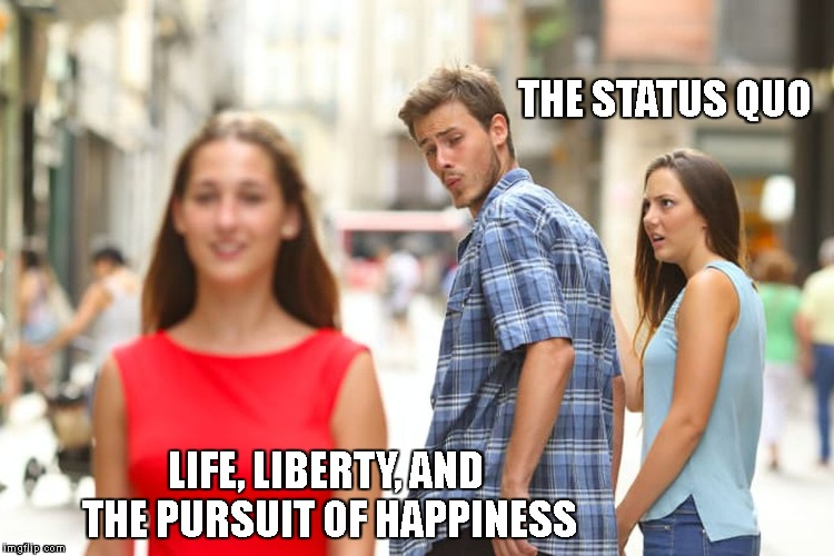Distracted Boyfriend Meme | THE STATUS QUO LIFE, LIBERTY, AND THE PURSUIT OF HAPPINESS | image tagged in memes,distracted boyfriend | made w/ Imgflip meme maker