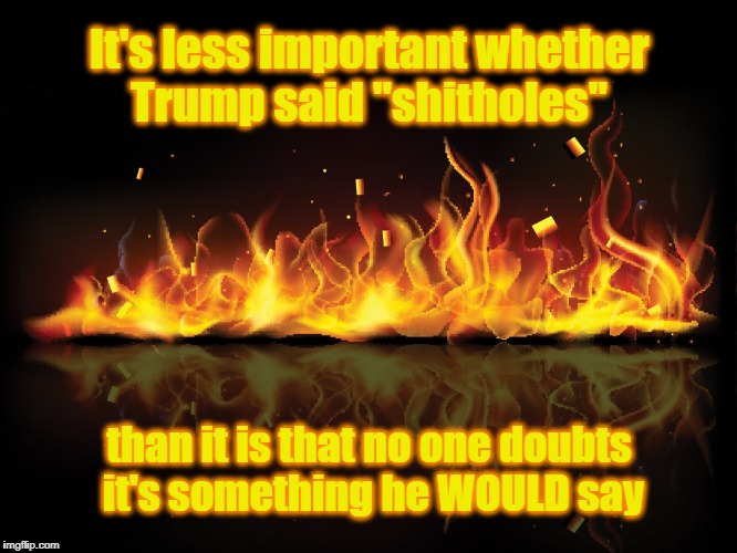 "Surprise, No Surprise | It's less important whether Trump said ""shitholes"" than it is that no one doubts it's something he WOULD say 