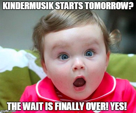 KINDERMUSIK STARTS TOMORROW? THE WAIT IS FINALLY OVER! YES! | image tagged in baby shock | made w/ Imgflip meme maker
