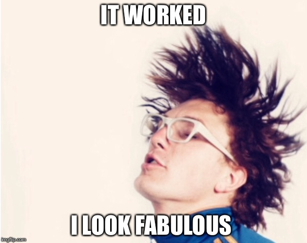 IT WORKED I LOOK FABULOUS | made w/ Imgflip meme maker