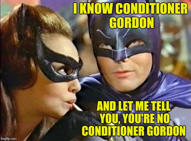 I KNOW CONDITIONER GORDON AND LET ME TELL YOU, YOU'RE NO CONDITIONER GORDON | made w/ Imgflip meme maker
