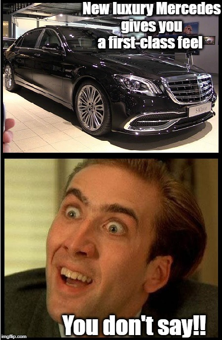 This was a headline at Yahoo.com. Telling us a BRAND NEW Mercedes Benz will give the driver a first-class feel. Well, DUH!! | New luxury Mercedes gives you a first-class feel You don't say!! | image tagged in mercedes,humor | made w/ Imgflip meme maker