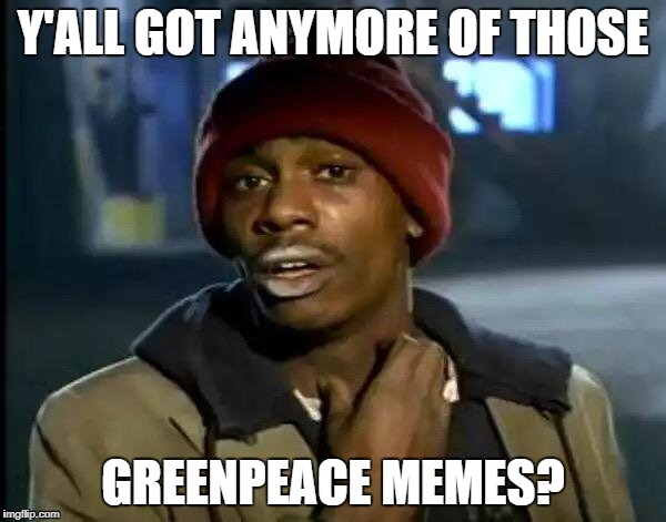 Y'all Got Any More Of That Meme | Y'ALL GOT ANYMORE OF THOSE GREENPEACE MEMES? | image tagged in memes,y'all got any more of that | made w/ Imgflip meme maker
