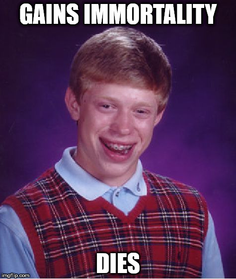 Bad Luck Brian Meme | GAINS IMMORTALITY DIES | image tagged in memes,bad luck brian | made w/ Imgflip meme maker