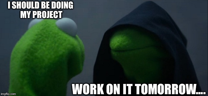 Evil Kermit Meme | I SHOULD BE DOING MY PROJECT WORK ON IT TOMORROW.... | image tagged in memes,evil kermit | made w/ Imgflip meme maker