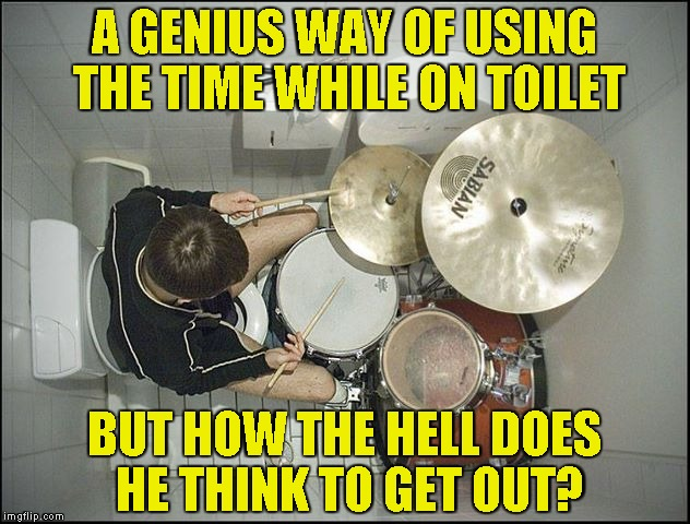 And I thought my toilet was the smallest ever! | A GENIUS WAY OF USING THE TIME WHILE ON TOILET BUT HOW THE HELL DOES HE THINK TO GET OUT? | image tagged in memes,drums,drummer,toilet,stuck,powermetalhead | made w/ Imgflip meme maker