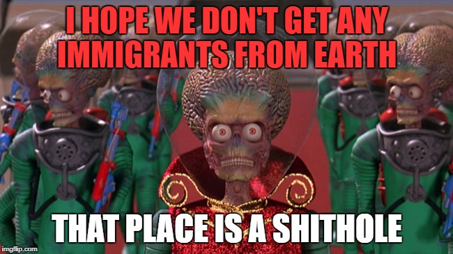 Shithole |  I HOPE WE DON'T GET ANY IMMIGRANTS FROM EARTH; THAT PLACE IS A SHITHOLE | image tagged in who,us | made w/ Imgflip meme maker