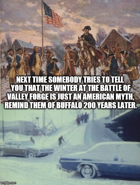 Valley Forge, Pennsylvania vs. Buffalo, New York | NEXT TIME SOMEBODY TRIES TO TELL YOU THAT THE WINTER AT THE BATTLE OF VALLEY FORGE IS JUST AN AMERICAN MYTH, REMIND THEM OF BUFFALO 200 YEAR | image tagged in valley forge,buffalo,american history,blizzard | made w/ Imgflip meme maker