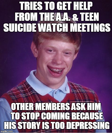 Bad Luck Brian Meme | TRIES TO GET HELP FROM THE A.A. & TEEN SUICIDE WATCH MEETINGS OTHER MEMBERS ASK HIM TO STOP COMING BECAUSE HIS STORY IS TOO DEPRESSING | image tagged in memes,bad luck brian | made w/ Imgflip meme maker