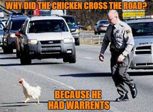 why did the chicken cross the road | WHY DID THE CHICKEN CROSS THE ROAD? BECAUSE HE HAD WARRENTS | image tagged in chicken | made w/ Imgflip meme maker