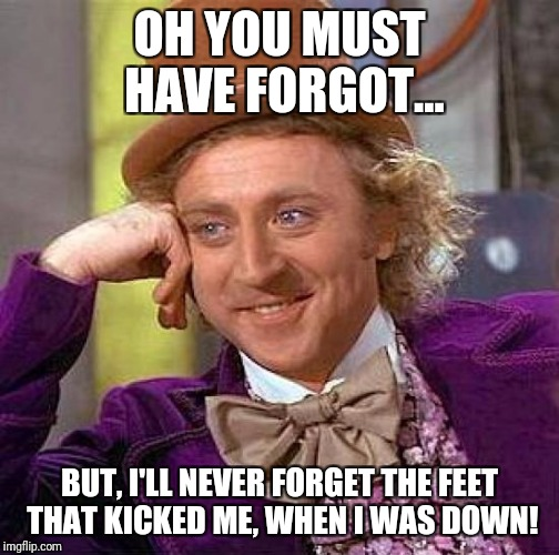 Creepy Condescending Wonka Meme | OH YOU MUST HAVE FORGOT... BUT, I'LL NEVER FORGET THE FEET THAT KICKED ME, WHEN I WAS DOWN! | image tagged in memes,creepy condescending wonka | made w/ Imgflip meme maker