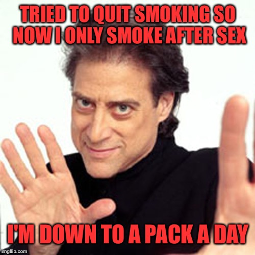 TRIED TO QUIT SMOKING SO NOW I ONLY SMOKE AFTER SEX I'M DOWN TO A PACK A DAY | made w/ Imgflip meme maker