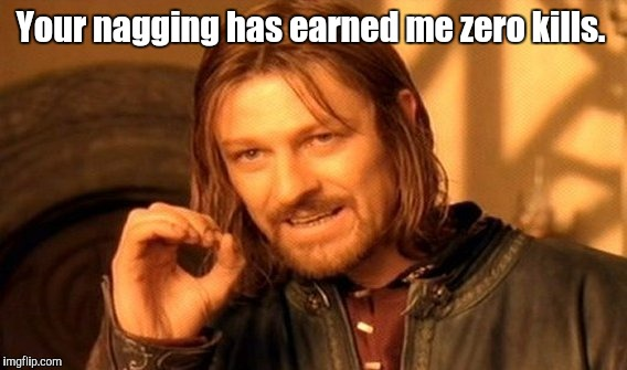 One Does Not Simply Meme | Your nagging has earned me zero kills. | image tagged in memes,one does not simply | made w/ Imgflip meme maker