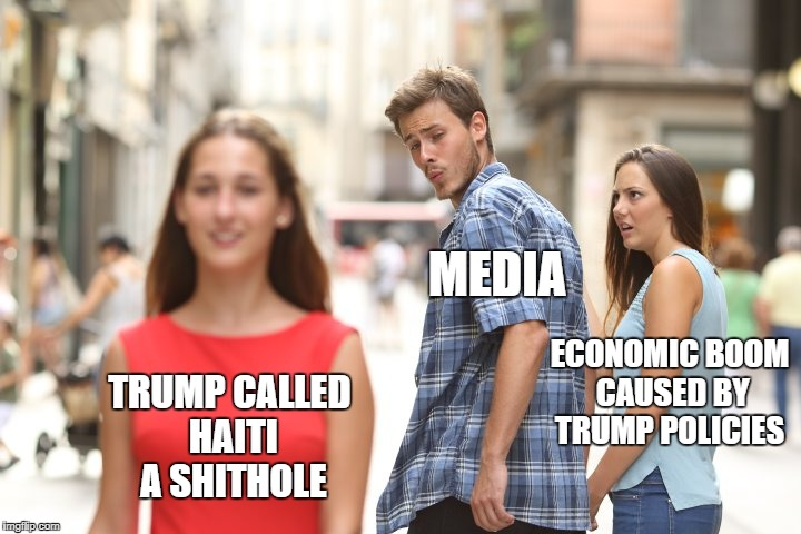 MEDIA ECONOMIC BOOM CAUSED BY TRUMP POLICIES TRUMP CALLED HAITI A SHITHOLE | image tagged in cheating boyfriend | made w/ Imgflip meme maker