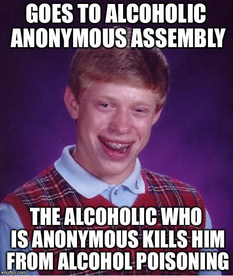 Bad Luck Brian Meme | GOES TO ALCOHOLIC ANONYMOUS ASSEMBLY THE ALCOHOLIC WHO IS ANONYMOUS KILLS HIM FROM ALCOHOL POISONING | image tagged in memes,bad luck brian | made w/ Imgflip meme maker