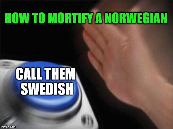 Blank Nut Button Meme | HOW TO MORTIFY A NORWEGIAN CALL THEM SWEDISH | image tagged in memes,blank nut button | made w/ Imgflip meme maker