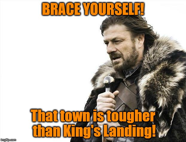 Brace Yourselves X is Coming Meme | BRACE YOURSELF! That town is tougher than King's Landing! | image tagged in memes,brace yourselves x is coming | made w/ Imgflip meme maker