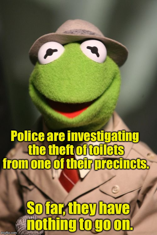A case of potty theft | Police are investigating the theft of toilets from one of their precincts. So far, they have nothing to go on. | image tagged in kermit reporter,memes,bad pun,toilet humor,potty | made w/ Imgflip meme maker