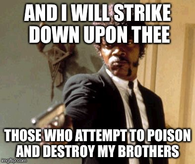 Say That Again I Dare You Meme | AND I WILL STRIKE DOWN UPON THEE THOSE WHO ATTEMPT TO POISON AND DESTROY MY BROTHERS | image tagged in memes,say that again i dare you | made w/ Imgflip meme maker