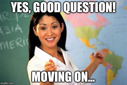 Unhelpful High School Teacher Meme | YES, GOOD QUESTION! MOVING ON... | image tagged in memes,unhelpful high school teacher | made w/ Imgflip meme maker