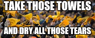 TAKE THOSE TOWELS; AND DRY ALL THOSE TEARS | image tagged in pittsburgh steelers | made w/ Imgflip meme maker