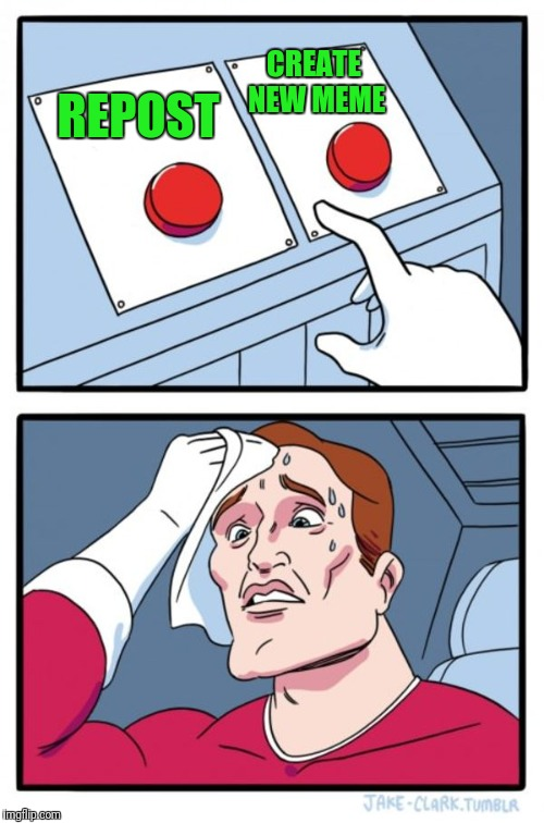 Two Buttons Meme | REPOST CREATE NEW MEME | image tagged in memes,two buttons | made w/ Imgflip meme maker