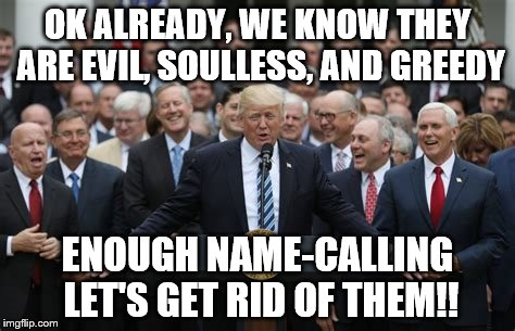 Republicans |  OK ALREADY, WE KNOW THEY ARE EVIL, SOULLESS, AND GREEDY; ENOUGH NAME-CALLING LET'S GET RID OF THEM!! | image tagged in republicans,political meme | made w/ Imgflip meme maker
