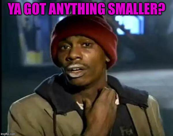 Y'all Got Any More Of That Meme | YA GOT ANYTHING SMALLER? | image tagged in memes,y'all got any more of that | made w/ Imgflip meme maker