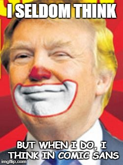 Donald Trump the Clown | I SELDOM THINK BUT WHEN I DO, I THINK IN COMIC SANS | image tagged in donald trump the clown,trump,president,comic sans,administration,congress | made w/ Imgflip meme maker