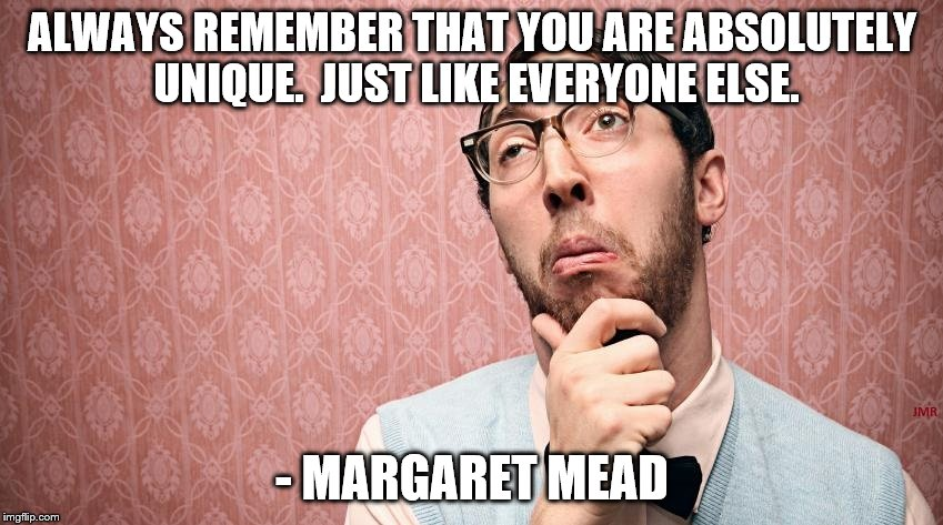 Unique? | ALWAYS REMEMBER THAT YOU ARE ABSOLUTELY UNIQUE.  JUST LIKE EVERYONE ELSE. - MARGARET MEAD | image tagged in unique,funny quotes,quotes,huh,confused,confusing | made w/ Imgflip meme maker