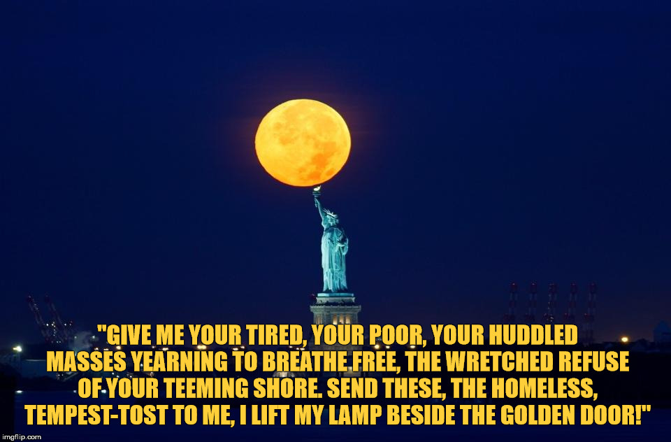 "The New Colossus  | ""GIVE ME YOUR TIRED, YOUR POOR, YOUR HUDDLED MASSES YEARNING TO BREATHE FREE, THE WRETCHED REFUSE OF YOUR TEEMING SHORE. SEND THESE, THE HOM 