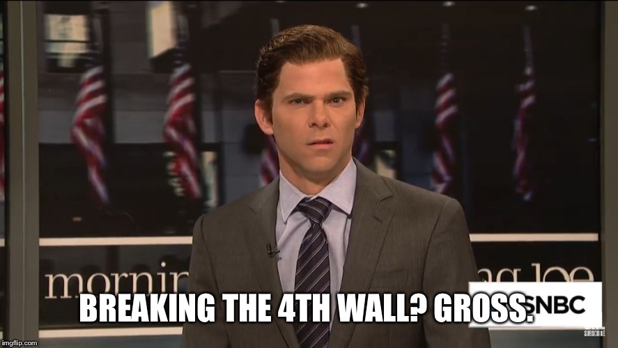 Breaking 4th wall. | BREAKING THE 4TH WALL? GROSS. | image tagged in snl,mikey day,morning joe,meme,perspective | made w/ Imgflip meme maker
