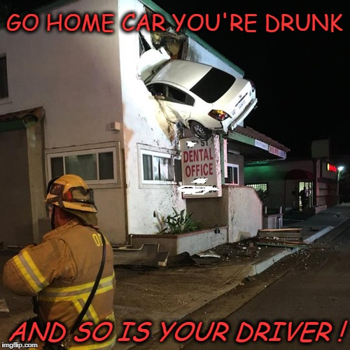 drunk | GO HOME CAR YOU'RE DRUNK AND SO IS YOUR DRIVER ! | image tagged in go home youre drunk | made w/ Imgflip meme maker