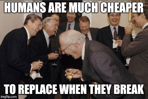 Laughing Men In Suits Meme | HUMANS ARE MUCH CHEAPER TO REPLACE WHEN THEY BREAK | image tagged in memes,laughing men in suits | made w/ Imgflip meme maker