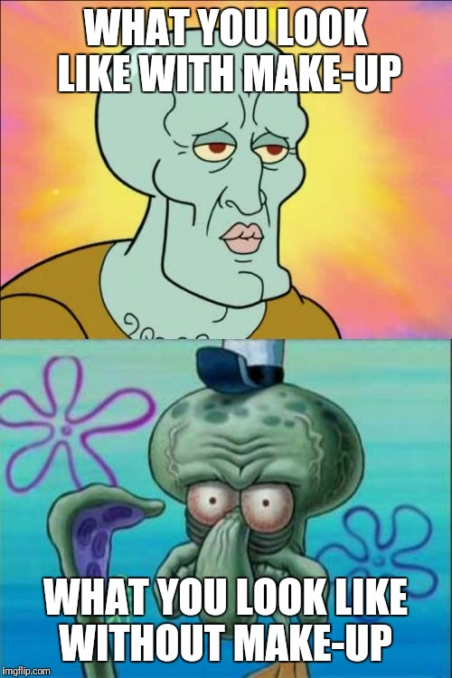 Squidward Meme | WHAT YOU LOOK LIKE WITH MAKE-UP WHAT YOU LOOK LIKE WITHOUT MAKE-UP | image tagged in memes,squidward | made w/ Imgflip meme maker