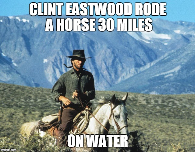 Clint Eastwood riding a horse | CLINT EASTWOOD RODE A HORSE 30 MILES ON WATER | image tagged in clint eastwood,memes,horse,riding a horse | made w/ Imgflip meme maker