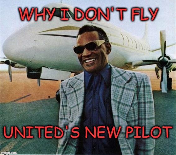 WHY I DON'T FLY UNITED'S NEW PILOT | image tagged in ray charles,blind,pilot,crash | made w/ Imgflip meme maker