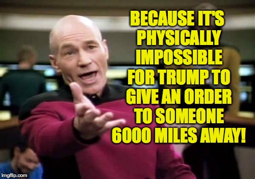 Picard Wtf Meme | BECAUSE IT'S PHYSICALLY IMPOSSIBLE FOR TRUMP TO GIVE AN ORDER TO SOMEONE 6000 MILES AWAY! | image tagged in memes,picard wtf | made w/ Imgflip meme maker