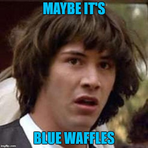 MAYBE IT'S BLUE WAFFLES | made w/ Imgflip meme maker