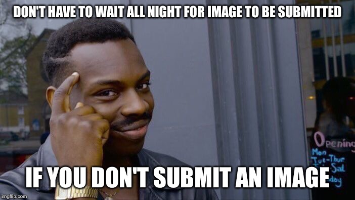 Roll Safe Think About It Meme | DON'T HAVE TO WAIT ALL NIGHT FOR IMAGE TO BE SUBMITTED IF YOU DON'T SUBMIT AN IMAGE | image tagged in memes,roll safe think about it | made w/ Imgflip meme maker