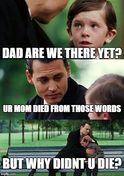 Finding Neverland Meme | DAD ARE WE THERE YET? UR MOM DIED FROM THOSE WORDS BUT WHY DIDNT U DIE? | image tagged in memes,finding neverland | made w/ Imgflip meme maker