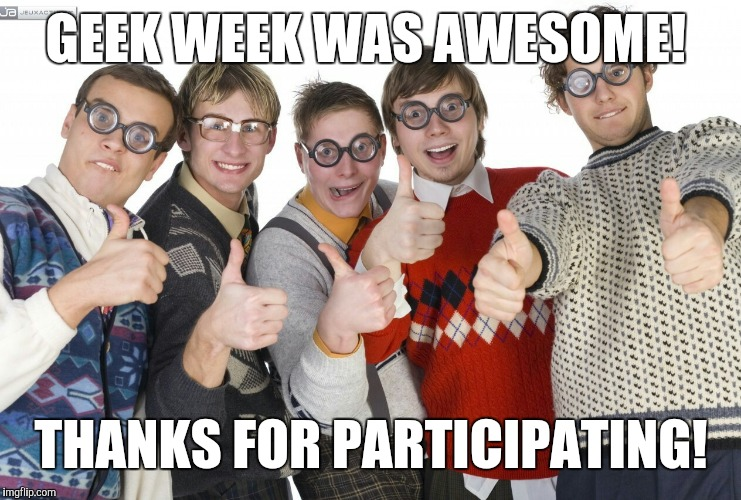 Thanks everyone for making Geek Week awesome! Sorry I wasn't able to keep up with commenting on all your great submissions.  | GEEK WEEK WAS AWESOME! THANKS FOR PARTICIPATING! | image tagged in jbmemegeek,geek week | made w/ Imgflip meme maker