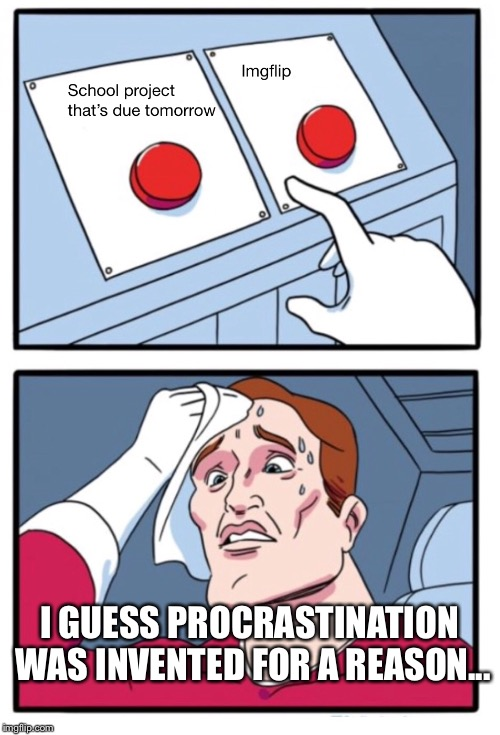 Two buttons | I GUESS PROCRASTINATION WAS INVENTED FOR A REASON... | image tagged in two buttons,procrastinate,project vs memes,red buttons | made w/ Imgflip meme maker