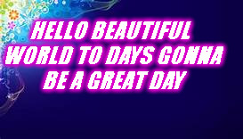 hello world | HELLO BEAUTIFUL WORLD TO DAYS GONNA BE A GREAT DAY | image tagged in memes | made w/ Imgflip meme maker