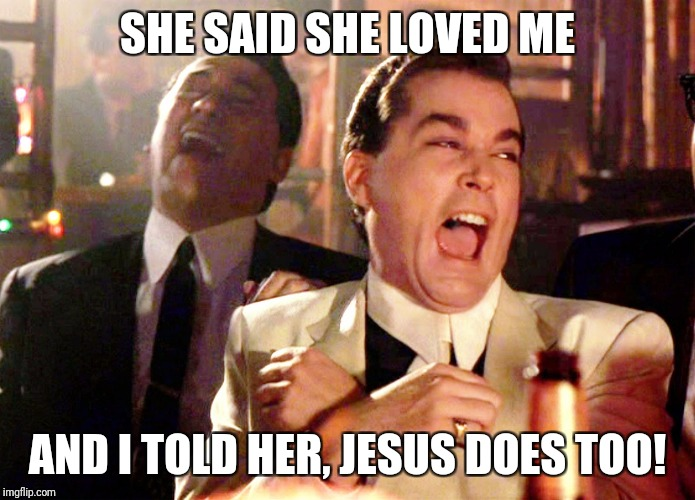 Good Fellas Hilarious Meme | SHE SAID SHE LOVED ME AND I TOLD HER, JESUS DOES TOO! | image tagged in memes,good fellas hilarious | made w/ Imgflip meme maker