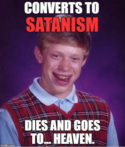 Bad Luck Brian Meme | SATANISM DIES AND GOES TO... HEAVEN. CONVERTS TO | image tagged in memes,bad luck brian | made w/ Imgflip meme maker