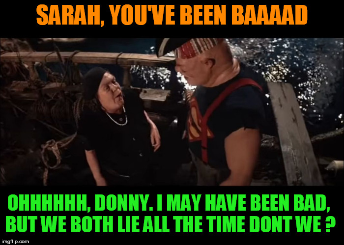 goonies | SARAH, YOU'VE BEEN BAAAAD OHHHHHH, DONNY. I MAY HAVE BEEN BAD, BUT WE BOTH LIE ALL THE TIME DONT WE ? | image tagged in goonies,sloth,sarah huckabee sanders,donald trump,liars,dumptrump | made w/ Imgflip meme maker
