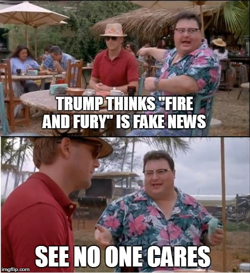 "See Nobody Cares Meme | TRUMP THINKS ""FIRE AND FURY"" IS FAKE NEWS SEE NO ONE CARES 