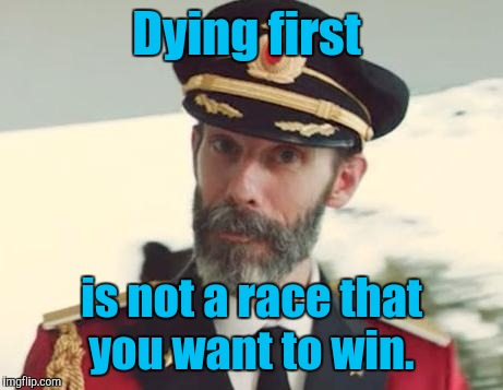 Dying first is not a race that you want to win. | made w/ Imgflip meme maker